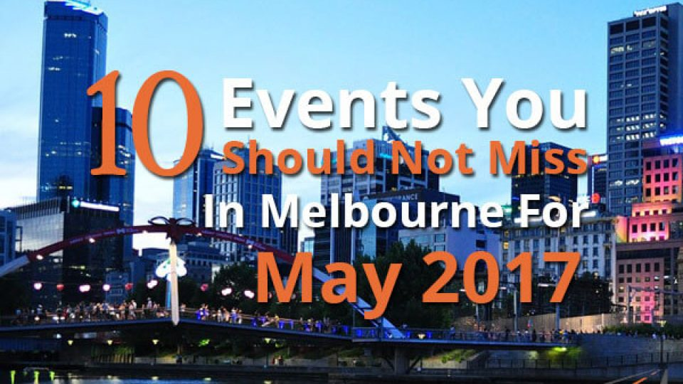 10 Events You Should Not Miss In Melbourne For May 2017